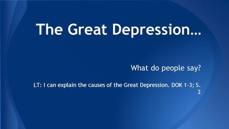 The Great Depression… What do people say? LT: I can explain the causes of the Great Depression. DOK 1-3; S. 2.