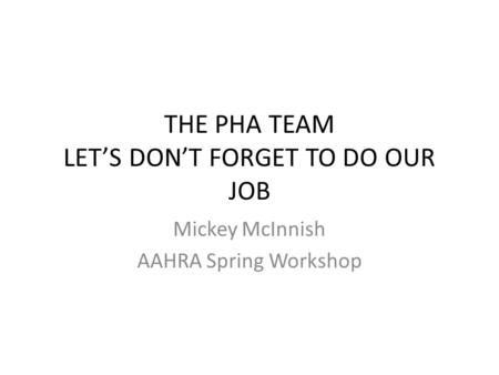 THE PHA TEAM LET'S DON'T FORGET TO DO OUR JOB Mickey McInnish AAHRA Spring Workshop.