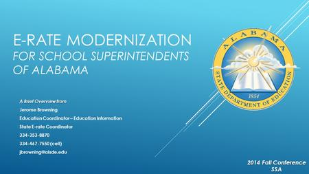 E-RATE MODERNIZATION FOR SCHOOL SUPERINTENDENTS OF ALABAMA A Brief Overview from Jerome Browning Education Coordinator – Education Information State E-rate.