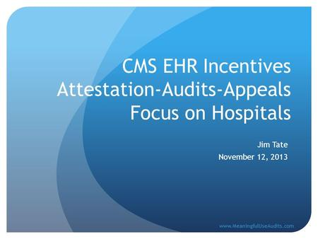CMS EHR Incentives Attestation-Audits-Appeals Focus on Hospitals Jim Tate November 12, 2013 www.MeaningfulUseAudits.com.