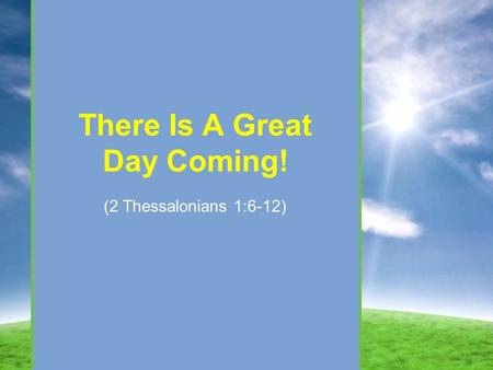 There Is A Great Day Coming! (2 Thessalonians 1:6-12)