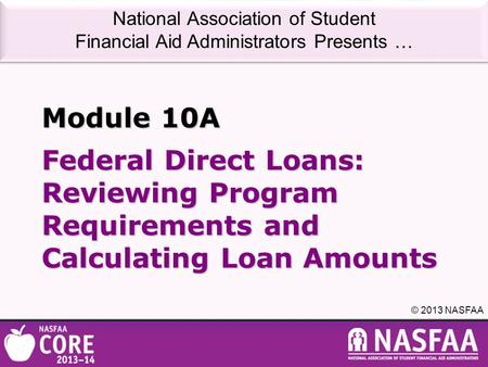 National Association of Student Financial Aid Administrators Presents … © 2013 NASFAA Federal Direct Loans: Reviewing Program Requirements and Calculating.