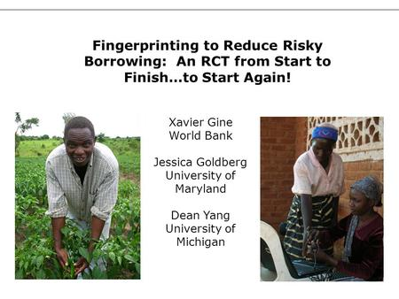 1 Xavier Gine World Bank Jessica Goldberg University of Maryland Dean Yang University of Michigan Fingerprinting to Reduce Risky Borrowing: An RCT from.