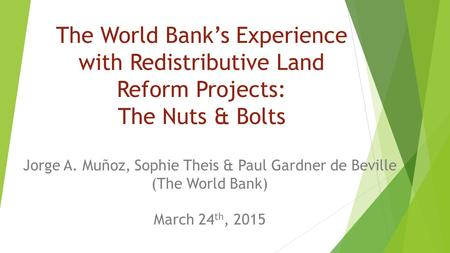 The World Bank's Experience with Redistributive Land Reform Projects: The Nuts & Bolts Jorge A. Muñoz, Sophie Theis & Paul Gardner de Beville (The World.