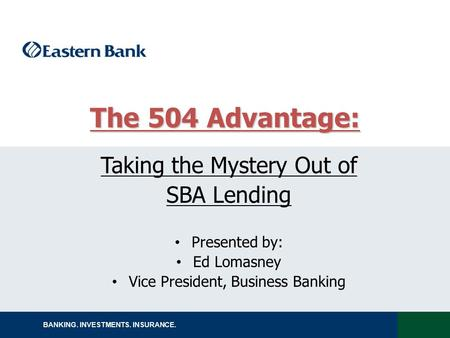 BANKING. INVESTMENTS. INSURANCE. Taking the Mystery Out of SBA Lending Presented by: Ed Lomasney Vice President, Business Banking The 504 Advantage: