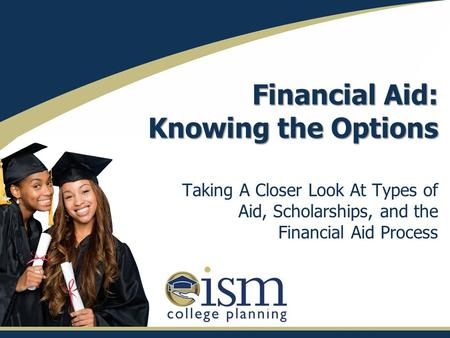 Financial Aid: Knowing the Options Taking A Closer Look At Types of Aid, Scholarships, and the Financial Aid Process.