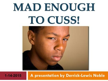 MAD ENOUGH TO CUSS! A presentation by Derrick-Lewis Noble 1-14-2015.