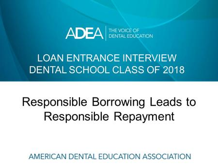 LOAN ENTRANCE INTERVIEW DENTAL SCHOOL CLASS OF 2018 Responsible Borrowing Leads to Responsible Repayment.