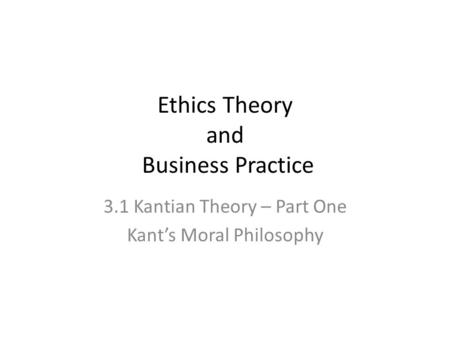 Ethics Theory and Business Practice 3.1 Kantian Theory – Part One Kant's Moral Philosophy.