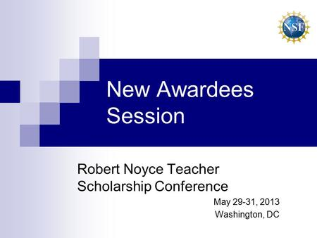 New Awardees Session Robert Noyce Teacher Scholarship Conference May 29-31, 2013 Washington, DC.