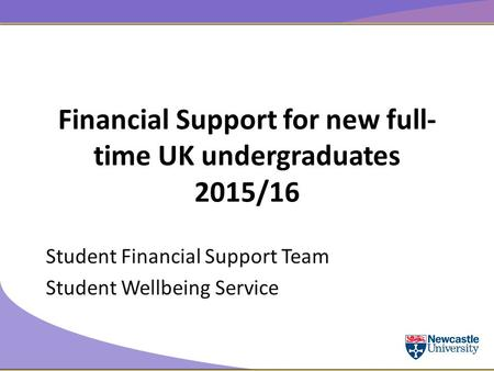 Financial Support for new full- time UK undergraduates 2015/16 Student Financial Support Team Student Wellbeing Service.