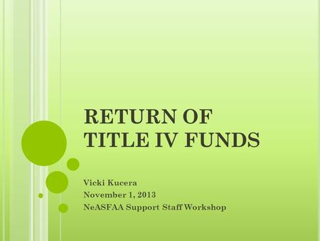 RETURN OF TITLE IV FUNDS Vicki Kucera November 1, 2013 NeASFAA Support Staff Workshop.