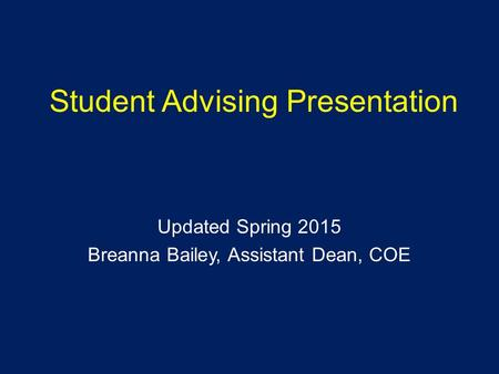 Student Advising Presentation Updated Spring 2015 Breanna Bailey, Assistant Dean, COE.