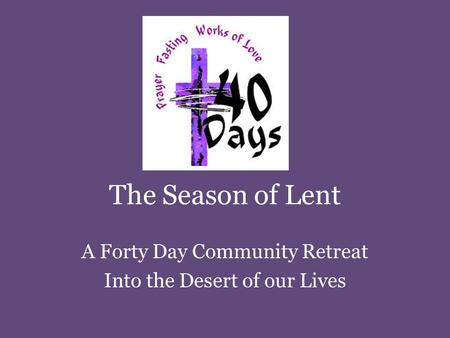 The Season of Lent A Forty Day Community Retreat Into the Desert of our Lives.
