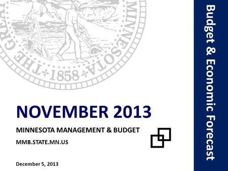 Budget & Economic Forecast NOVEMBER 2013 MINNESOTA MANAGEMENT & BUDGET MMB.STATE.MN.US December 5, 2013.