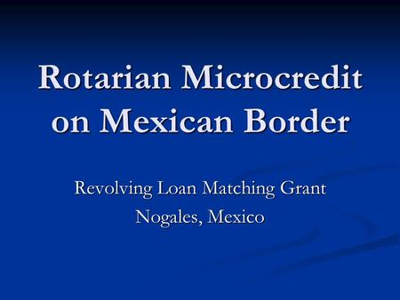 Rotarian Microcredit on Mexican Border Revolving Loan Matching Grant Nogales, Mexico.