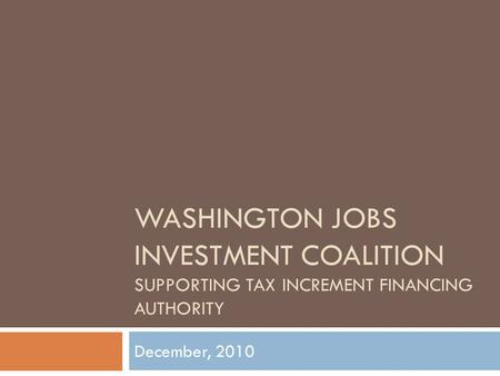 WASHINGTON JOBS INVESTMENT COALITION SUPPORTING TAX INCREMENT FINANCING AUTHORITY December, 2010.