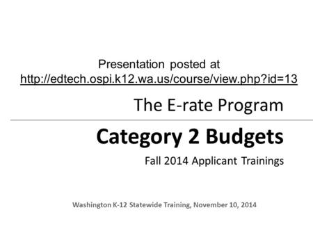 The E-rate Program Category 2 Budgets Fall 2014 Applicant Trainings Washington K-12 Statewide Training, November 10, 2014 Presentation posted at