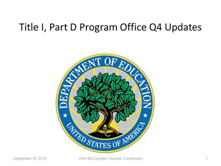 Title I, Part D Program Office Q4 Updates 1September 18, 2012John McLaughlin, Federal Coordinator.