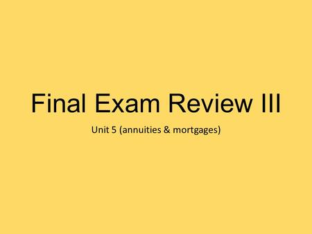 Final Exam Review III Unit 5 (annuities & mortgages)
