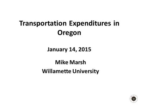 Transportation Expenditures in Oregon January 14, 2015 Mike Marsh Willamette University.