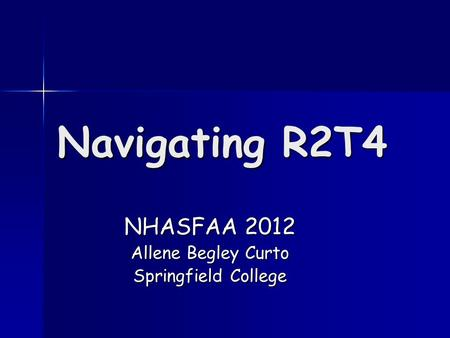 Navigating R2T4 NHASFAA 2012 Allene Begley Curto Springfield College.