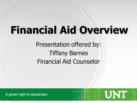 Financial Aid Overview Presentation offered by: Tiffany Barnes Financial Aid Counselor.