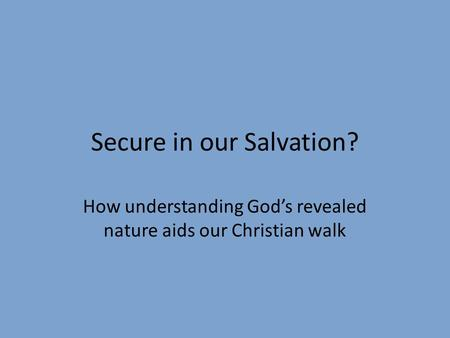 Secure in our Salvation? How understanding God's revealed nature aids our Christian walk.