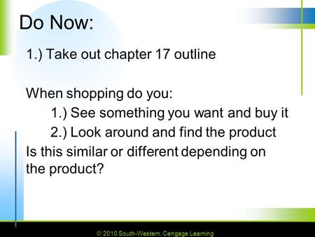 © 2010 South-Western, Cengage Learning Do Now: 1.) Take out chapter 17 outline When shopping do you: 1.) See something you want and buy it 2.) Look around.