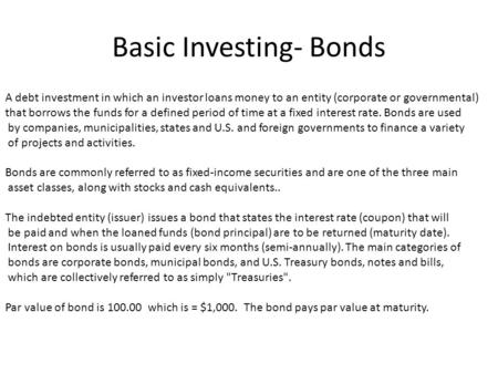 Basic Investing- Bonds A debt investment in which an investor loans money to an entity (corporate or governmental) that borrows the funds for a defined.