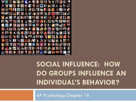 SOCIAL INFLUENCE: HOW DO GROUPS INFLUENCE AN INDIVIDUAL'S BEHAVIOR? AP Psychology Chapter 18.