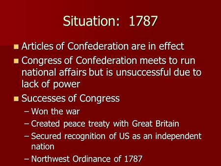 Situation: 1787 Articles of Confederation are in effect Articles of Confederation are in effect Congress of Confederation meets to run national affairs.