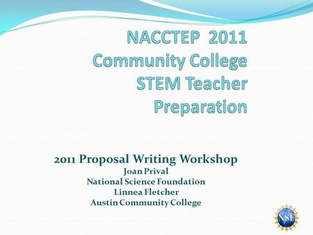 2011 Proposal Writing Workshop Joan Prival National Science Foundation Linnea Fletcher Austin Community College.