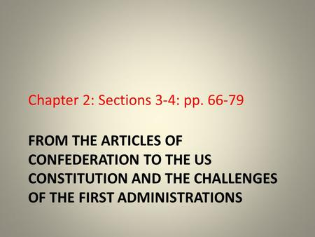 FROM THE ARTICLES OF CONFEDERATION TO THE US CONSTITUTION AND THE CHALLENGES OF THE FIRST ADMINISTRATIONS Chapter 2: Sections 3-4: pp. 66-79.