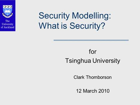 Security Modelling: What is Security? for Tsinghua University Clark Thomborson 12 March 2010.