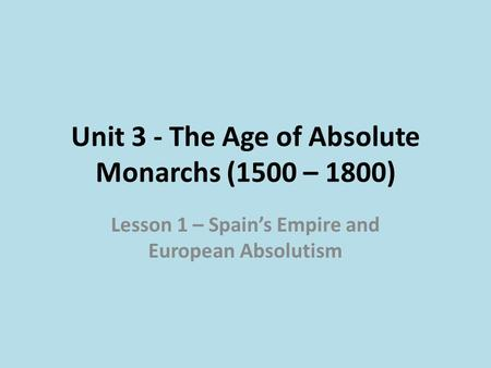 Unit 3 - The Age of Absolute Monarchs (1500 – 1800) Lesson 1 – Spain's Empire and European Absolutism.