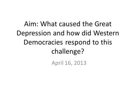 Aim: What caused the Great Depression and how did Western Democracies respond to this challenge? April 16, 2013.