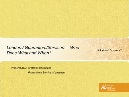 Lenders/ Guarantors/Servicers – Who Does What and When? Presented by: Gretchen Bonfardine Professional Services Consultant.