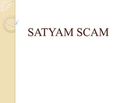 SATYAM SCAM. INTRODUCTION : Satyam Computers was founded in 1987. It was converted into public ltd. Company in 1992. The company offers consulting and.