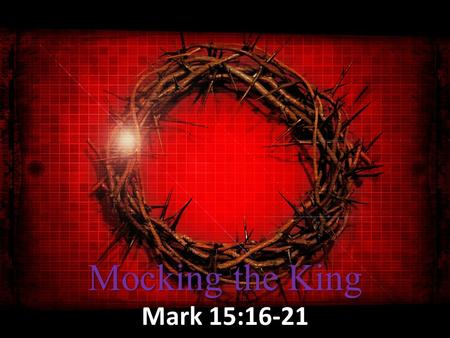 Mocking the King Mark 15:16-21. Suffering for Us But He was pierced through for our transgressions, He was crushed for our iniquities; the punishment.