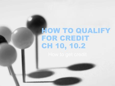 HOW TO QUALIFY FOR CREDIT CH 10, 10.2 How to get credit.
