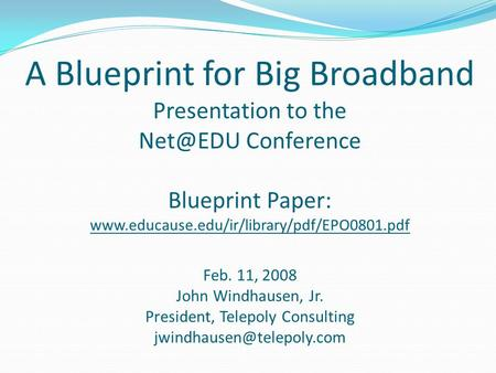 A Blueprint for Big Broadband Presentation to the Conference Blueprint Paper:  Feb. 11, 2008 John Windhausen,