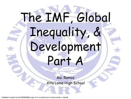 The IMF, Global Inequality, & Development Part A Ms. Ramos Alta Loma High School.