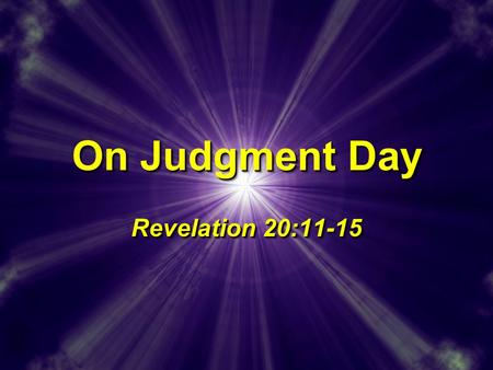 On Judgment Day Revelation 20:11-15. The Lord's Return Wild speculations and false predictions, 2 Ths 2:1-3; 2 Tim 2:18; 2 Pet 3:4Wild speculations and.