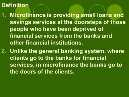 Definition 1.Microfinance is providing small loans and savings services at the doorsteps of those people who have been deprived of financial services from.