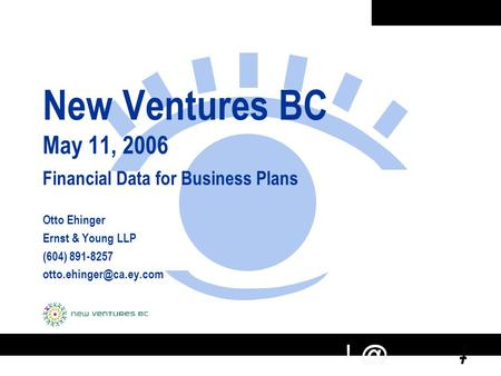 New Ventures BC May 11, 2006 Financial Data for Business Plans Otto Ehinger Ernst & Young LLP (604) 891-8257