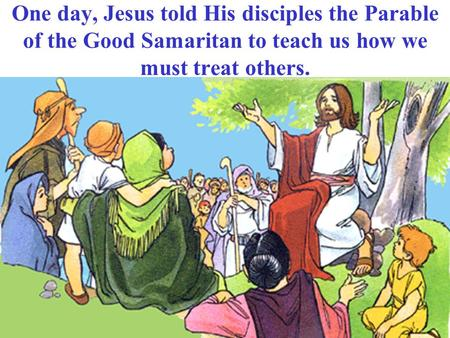 One day, Jesus told His disciples the Parable of the Good Samaritan to teach us how we must treat others.