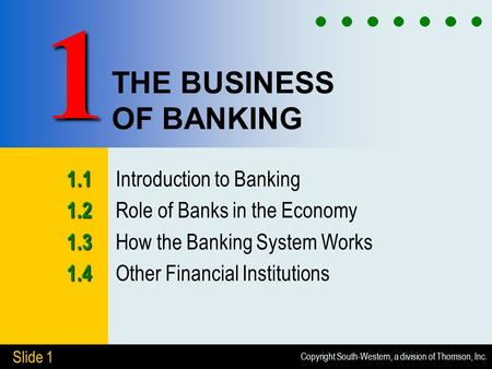 Copyright South-Western, a division of Thomson, Inc. Slide 1 THE BUSINESS OF BANKING 1.1 1.1 Introduction to Banking 1.2 1.2 Role of Banks in the Economy.