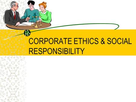 "CORPORATE ETHICS & SOCIAL RESPONSIBILITY. What is ""Business Ethics""? A collection of principles and rules that define correct and incorrect behavior/conduct."