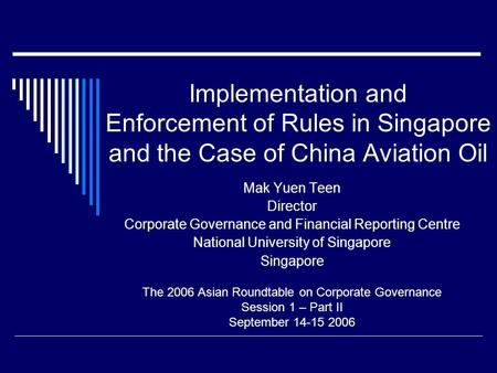 Implementation and Enforcement of Rules in Singapore and the Case of China Aviation Oil Mak Yuen Teen Director Corporate Governance and Financial Reporting.